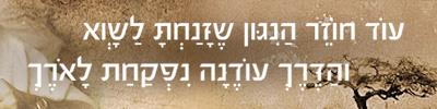 עוֹד חוֹזֵר הַנִגּון שֶזָּנַחְתָּ לַשָוְא והַדֶּרֶךְ עוֹדֶנָה נִפְקַחַת לָאֹרֶךְ